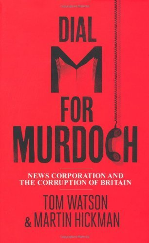 dial-m-for-murdoch-news-corporation-and-the-corruption-of-britain-by-watson-tom-hickman-martin-2012-