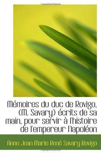 Mémoires Du Duc De Rovigo, (M. Savary) Écrits De Sa Main, Pour Servir À L'Histoire De L'Empereur Nap (French Edition)