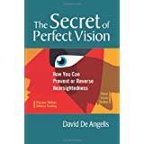 The Secret of Perfect Vision: How You Can Prevent or Reverse Nearsightedness ~ David De Angelis
