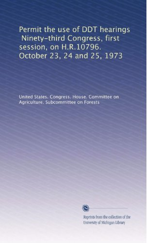 Permit the use of DDT hearings, Ninety-third Congress, first session, on H.R.10796. October 23, 24 and 25, 1973 PDF