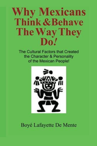Why Mexicans Think & Behave the Way They Do!: The Cultural Factors that Created the Character & Personality of the Mexican People! (Cultural Insight Guide)