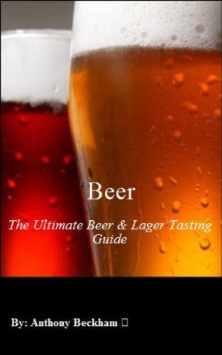 Beer: The Ultimate Beer & Lager Tasting Guide - Healthy Living, Hobbies, Water, How to Brew, Lager, Beverages, For The Love of Hops, Special Occasion, Football, Brew like a Pro, Brewing Beer, eBooks by Anthony Beckham