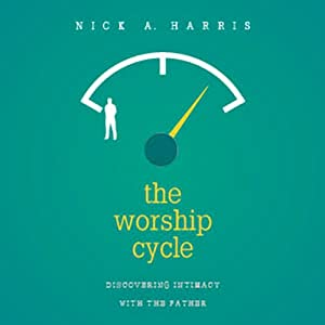 The Worship Cycle: Discovering Intimacy with the Father | [Nick A. Harris]