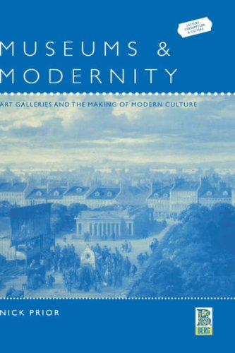 Museums and Modernity: Art Galleries and the Making of Modern Culture (Leisure, Consumption and Culture,)