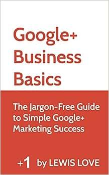 Google+ Business Basics: The Jargon-Free Guide To Simple Google+ Marketing Success