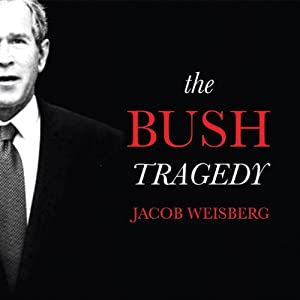 The Bush Tragedy | [Jacob Weisberg]