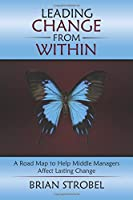 Leading Change From Within: A Road Map to Help Middle Managers Affect Lasting Change