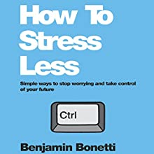 How To Stress Less: Simple Ways to Stop Worrying and Take Control of Your Future (       UNABRIDGED) by Benjamin Bonetti Narrated by Benjamin Bonetti