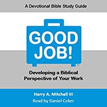 Good Job!: Developing a Biblical Perspective on Your Work Audiobook by Harry A. Mitchell III Narrated by Daniel Coker