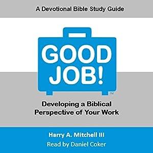 Good Job!: Developing a Biblical Perspective on Your Work Hörbuch von Harry A. Mitchell III Gesprochen von: Daniel Coker