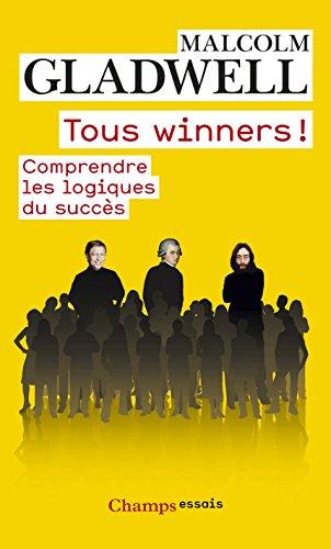 Malcolm Gladwell - Tous winners !: Comprendre les logiques du succès (CHAMPS ESSAIS)