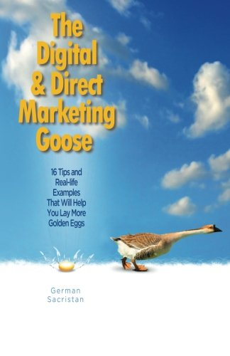 The Digital & Direct Marketing Goose: 16 Tips and Real Examples That Will Help You Lay More Golden Eggs