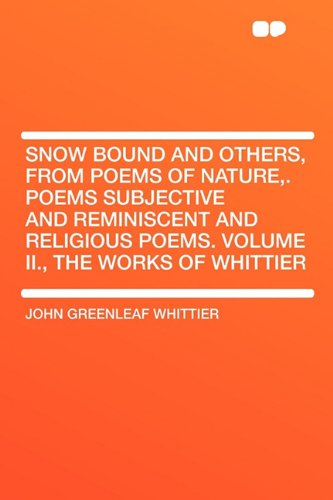 Snow Bound and Others from Poems of Nature Poems Subjective and Reminiscent and Religious Poems Volume II the Works of Whittier