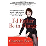 img - for I'd Rather Be in Charge: A Legendary Business Leader's Roadmap for Achieving Pride, Power, and Joy at Work [Hardcover] [2012] Charlotte Beers book / textbook / text book