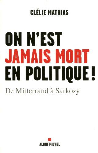 On n''est jamais mort en politique ! De Mitterand à Sarkozy