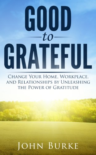 Good to Grateful: Change Your Home, Workplace, and Relationships by Unleashing the Power of Gratitude