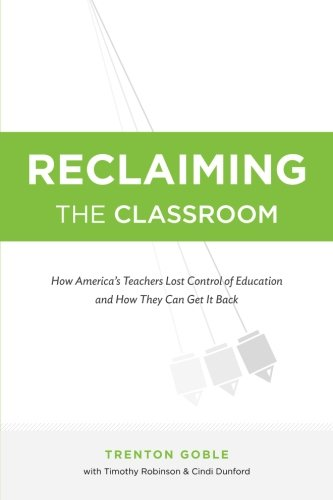 Reclaiming the Classroom: How America's Teachers Lost Control of Education and How They Can Get It Back