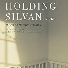 Holding Silvan: A Brief Life Audiobook by Monica Wesolowska, Erica Jong Narrated by Monica Wesolowska, Mary Ross