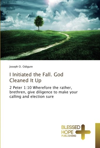 I Initiated the Fall. God Cleaned It Up: 2 Peter 1:10 Wherefore the rather, brethren, give diligence to make your calling and election sure PDF