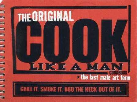 The Original Cook Like a Man Cookbook - The Last Male Art Form: Grill It. Smoke It. BBQ the Heck Out of It.