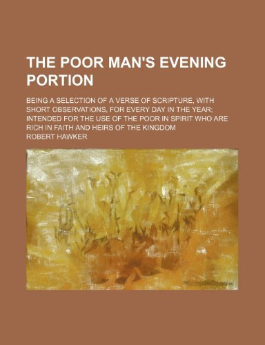 The poor man's evening portion; being a selection of a verse of Scripture, with short observations, for every day in the year intended for the use of ... are rich in faith and heirs of the kingdom