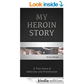 My Heroin Story: A Tale of Addiction and Prostitution that Led Me Down the Path of Self-Destruction & My Long Road to Recovery