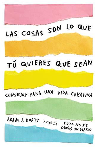Las cosas son lo que tú quieres que sean Consejos para una vida creativa /  Things Are What You Make of Them  Life Advice for Creatives  [Kurtz, Adam J.] (Tapa Blanda)