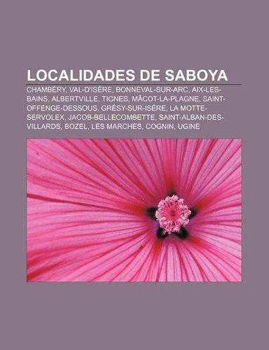Localidades de Saboya: Chambéry, Val-d'Isère, Bonneval-sur-Arc, Aix-les-Bains, Albertville, Tignes, Mâcot-la-Plagne, Saint-Offenge-Dessous (Spanish Edition)