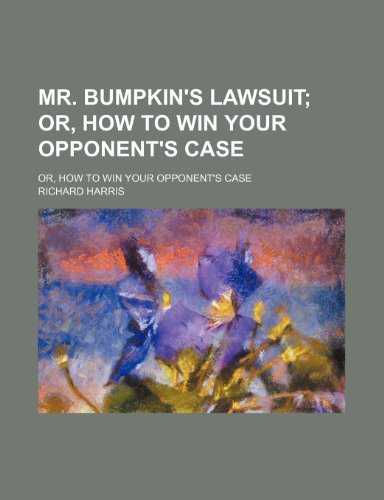 Mr. Bumpkin's Lawsuit; Or, How to Win Your Opponent's Case. Or, How to Win Your Opponent's Case