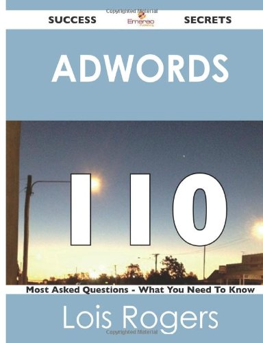 Adwords 110 Success Secrets: - 110 Most Asked Questions On Adwords - What You Need To Know