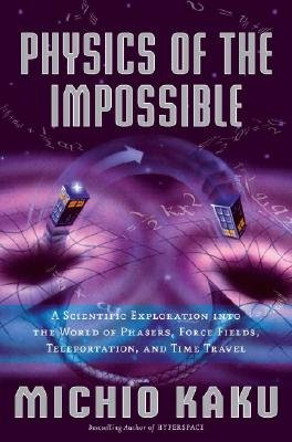 Physics of the Impossible: A Scientific Exploration Into the World of Phasers, Force Fields, Teleportation, and Time Travel   [PHYSICS OF THE IMPOSSIBLE] [Hardcover]
