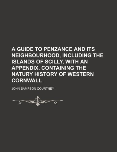 A Guide to Penzance and Its Neighbourhood, Including the Islands of Scilly, With an Appendix, Containing the Natury History of Western Cornwall