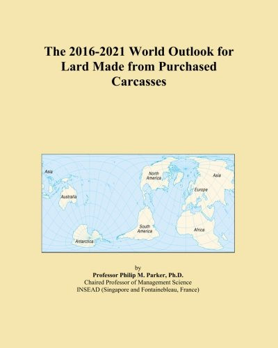 The 2016-2021 World Outlook for Lard Made from Purchased Carcasses PDF