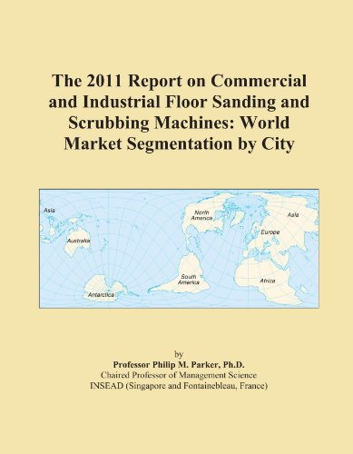 The 2011 Report on Commercial and Industrial Floor Sanding and Scrubbing Machines: World Market Segmentation by City