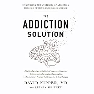The Addiction Solution: Unraveling the Mysteries of Addiction Through Cutting-Edge Brain Science | [David Kipper, MD, Steven Whitney]