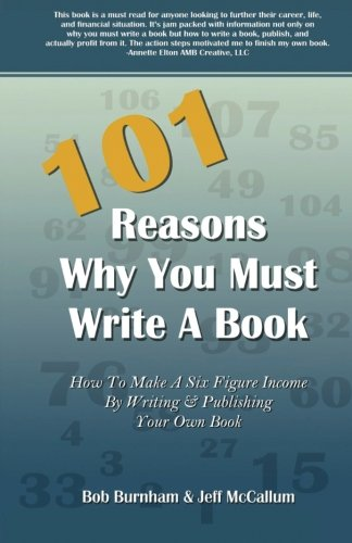 101 Reasons Why You Must Write A Book: How To Make A Six Figure Income By Writing And Publishing Your Own Book