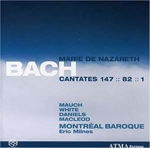 Bach - Marie de Nazareth Cantates 147, 82, 1 / Mauch, White, Daniels, MacLoed, Montreal Baroque, Milnes