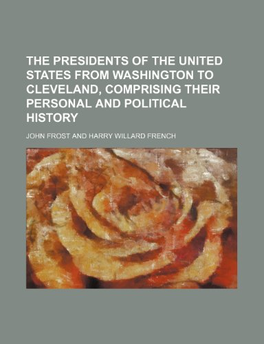 The presidents of the United States from Washington to Cleveland, comprising their personal and political history