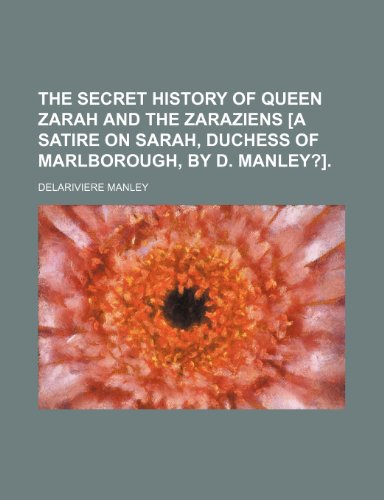 The Secret History of Queen Zarah and the Zaraziens [A Satire on Sarah, Duchess of Marlborough, by D. Manley?].
