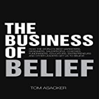 The Business of Belief: How the World's Best Marketers, Designers, Salespeople, Coaches, Fundraisers, Educators, Entrepreneurs and Other Leaders Get Us to Believe (       UNABRIDGED) by Tom Asacker Narrated by Tom Asacker