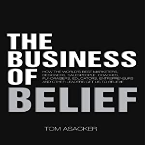 The Business of Belief: How the World's Best Marketers, Designers, Salespeople, Coaches, Fundraisers, Educators, Entrepreneurs and Other Leaders Get Us to Believe | [Tom Asacker]