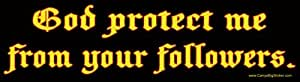God protect me from your followers! Bumper Sticker.