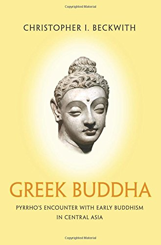 Greek Buddha: Pyrrho's Encounter with Early Buddhism in Central Asia, by Christopher I. Beckwith