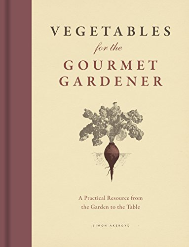 Vegetables for the Gourmet Gardener: A Practical Resource from the Garden to the Table