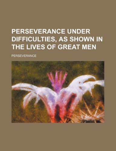 Perseverance Under Difficulties, as Shown in the Lives of Great Men