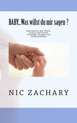 BABY...Was willst du mir sagen ?: Babysprache mit Tönen, Lauten und Gesten verstehen. Rezepte und Größentabellen (German Edition) by Nic Zachary