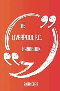 The Liverpool F.C. Handbook - Everything You Need To Know About Liverpool F.C. by Emereo Publishing