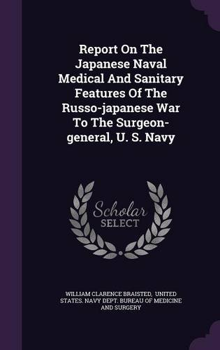Report On The Japanese Naval Medical And Sanitary Features Of The Russo-japanese War To The Surgeon-general, U. S. Navy