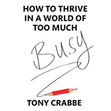 Busy: How to thrive in a world of too much (       UNABRIDGED) by Tony Crabbe Narrated by Tony Crabbe