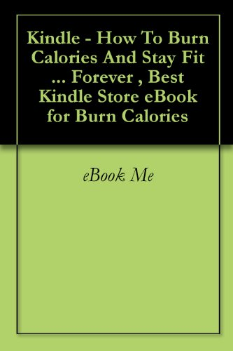 Kindle - How To Burn Calories And Stay Fit ... Forever , Best Kindle Store eBook for Burn Calories